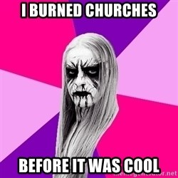 Black Metal Fashionista - I burned churches before it was cool