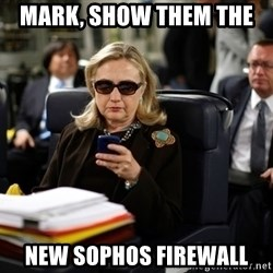 Texts from Hillary - Mark, show them the  new Sophos Firewall