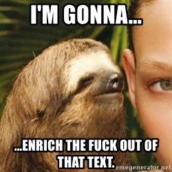 Whispering sloth - I'm gonna... ...enrich the fuck out of that text.