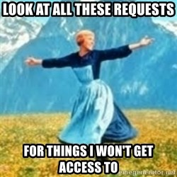 look at all these things - Look at all these requests for things i won't get access to