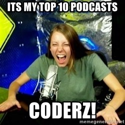 Unfunny/Uninformed Podcast Girl - Its my top 10 podcasts coderz!