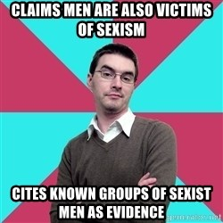 Privilege Denying Dude - Claims men are also victims of sexism Cites known groups of sexist men as evidence
