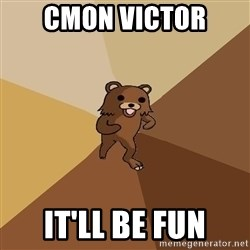 Pedo Bear From Beyond - cmon victor it'll be fun