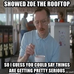 things are getting serious - Showed Zoe the Rooftop So I guess you could say things are getting pretty serious