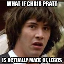 Conspiracy Guy - What if Chris Pratt Is actually made of legos