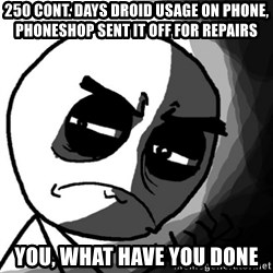 You, what have you done? (Draw) - 250 cont. days droid usage on phone, phoneshop sent it off for repairs you, what have you done