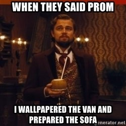 you had my curiosity dicaprio - When they said Prom I wallpapered the VAN and prepared the sofa