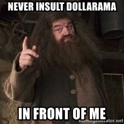 Hagrid - NEVER INSULT DOLLARAMA IN FRONT OF ME
