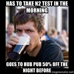 Bad student - HAS TO TAKE N2 TEST IN THE MORNING GOES TO HUB PUB 50% OFF THE NIGHT BEFORE