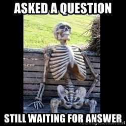 Still Waiting - asked a question  still waiting for answer