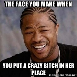 XZIBITHI - the face you make when you put a crazy bitch in her place