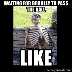 Still Waiting - waiting for bradley to pass the ball like