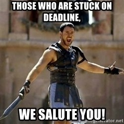 GLADIATOR - Those who are stuck on deadline, we salute you!