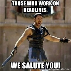 GLADIATOR - those who work on deadlines, we salute you!