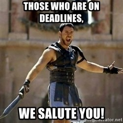 GLADIATOR - Those who are on deadlines, we salute you!