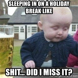 Bad Drunk Baby - Sleeping in on a holiday break like Shit... did I miss it?