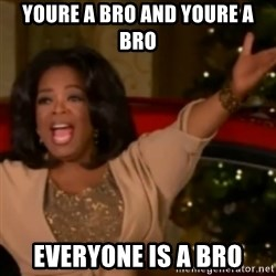 The Giving Oprah - YOURE A BRO AND YOURE A BRO EVERYONE IS A BRO