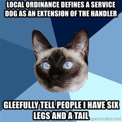 Chronic Illness Cat - Local ordinance defines a service dog as an extension of the handler Gleefully tell people I have six legs and a tail