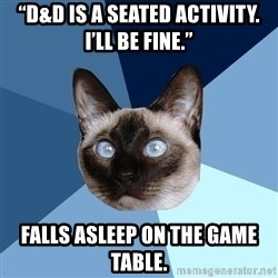"Chronic Illness Cat - ""D&D is a seated activity. I'll be fine."" Falls asleep on the game table."