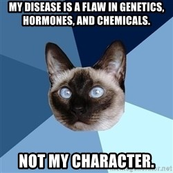 Chronic Illness Cat - My disease is a flaw in genetics, hormones, and chemicals.  Not my character.
