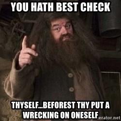 Hagrid - you hath best check  thyself...beforest thy put a wrecking on oneself