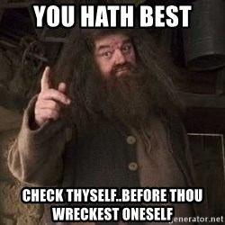Hagrid - you hath best  check thyself..before thou wreckest oneself