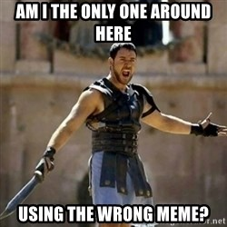 GLADIATOR - Am I the only one around here using the wrong meme?