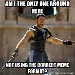 GLADIATOR - Am I the only one around here not using the correct meme format?