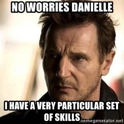 Liam Neeson meme - No worries Danielle I have a very particular set of skills