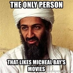 Osama Bin Laden - The only person That likes micheal bay's movies