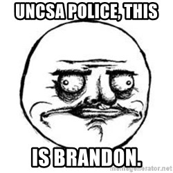 Me Gusta face - UNCSA Police, this  Is Brandon.