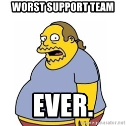 Comic Book Guy Worst Ever - Worst support team Ever.