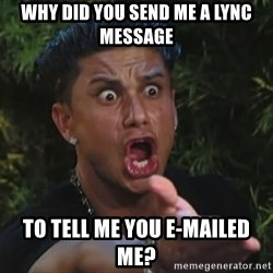 Flippinpauly - Why did you send me a lync message to tell me you e-mailed me?