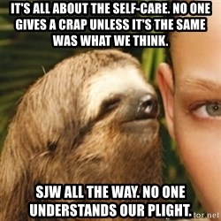 Whispering sloth - It's all about the Self-Care. No one gives a crap unless it's the same was what we think. SJW all the way. No one understands our plight.