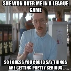 things are getting serious - she won over me in a league game so i guess you could say things are getting pretty serious