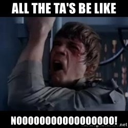 Luke skywalker nooooooo - All the Ta's be like NOOOOOOOOOOOOOOOOO!