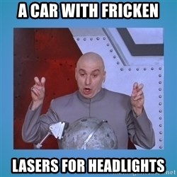 dr. evil laser - a car with fricken lasers for headlights