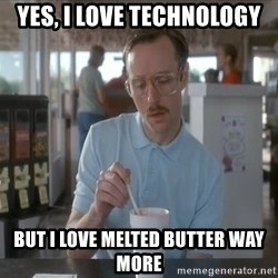 things are getting serious - yes, i love technology but i love melted butter way more