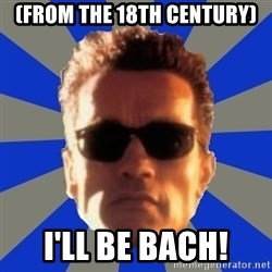 Terminator 2 - (from the 18th century) I'll be bach!