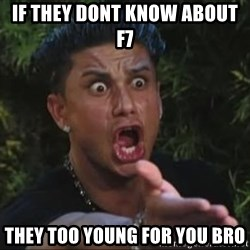 She's too young for you brah - if they dont know about f7 they too young for you bro