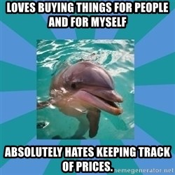 Dyscalculic Dolphin - Loves buying things for people and for myself absolutely hates keeping track of prices.