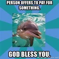 Dyscalculic Dolphin - Person offers to pay for something. GOD BLESS YOU.