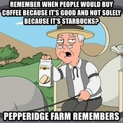Pepperidge farm remembers 1 - remember when people would buy coffee because it's good and not solely because it's starbucks? Pepperidge farm remembers