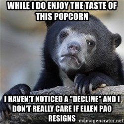 "Confessions Bear - while i do enjoy the taste of this popcorn i haven't noticed a ""decline"" and i don't really care if ellen pao resigns"
