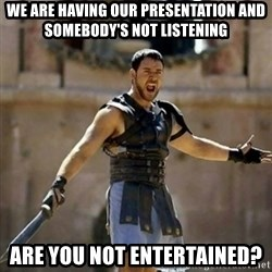 GLADIATOR - we are having our presentation and somebody's not listening are you not entertained?