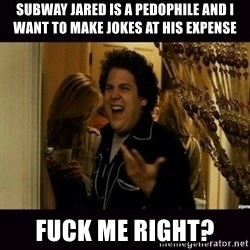 fuck me right jonah hill - Subway Jared is a pedophile and I want to make jokes at his expense Fuck me right?