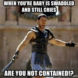 GLADIATOR - When you're baby is swaddled and still cries Are you not contained!?