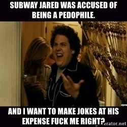 fuck me right jonah hill - Subway Jared was accused of being a pedophile. and I want to make jokes at his expense Fuck me right?