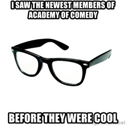 hipster glasses - I saw the newest members of Academy of comedy Before they were cool
