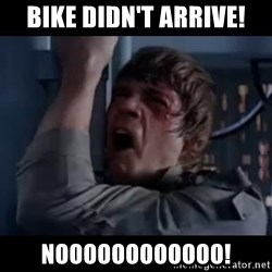 Luke skywalker nooooooo - Bike didn't arrive! Noooooooooooo!